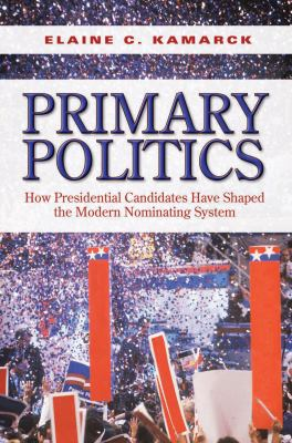 Primary Politics: How Presidential Candidates Have Shaped the Modern Nominating System 9780815702917
