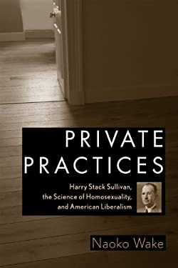 Private Practices: Harry Stack Sullivan, the Science of Homosexuality, and American Liberalism 9780813549583