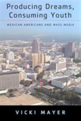 Producing Dreams, Consuming Youth: Mexican Americans and Mass Media 9780813533278