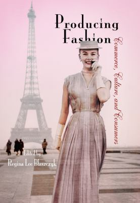 Producing Fashion: Commerce, Culture, and Consumers 9780812220667