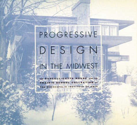 Progressive Design in the Midwest: The Purcell-Cutts House and the Prairie School Collection at the Minneapolis Institute of Arts 9780816638475