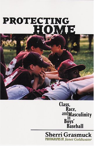 Protecting Home: Class, Race, and Masculinity in Boys' Baseball 9780813535548