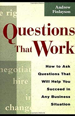 Questions That Work : How to Ask Questions That Will Help You Succeed in Any Business Situation