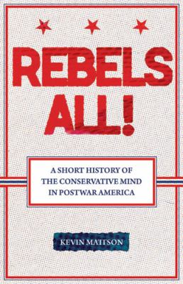 Rebels All!: A Short History of the Conservative Mind in Postwar America 9780813543437