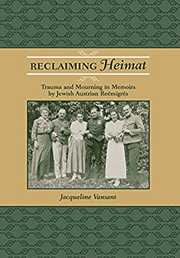 Reclaiming Heimat: Trauma and Mourning in Memoirs by Jewish Austrian Reemigres - Vansant, Jacqueline