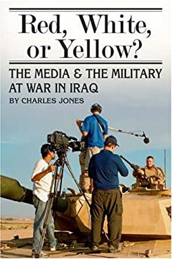 Red, White, or Yellow?: The Media and the Military at War in Iraq 9780811704021