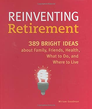Reinventing Retirement: 389 Ideas about Family, Friends, Health, What to Do, and Where to Live 9780811859813