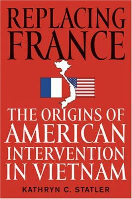 Replacing France: The Origins of American Intervention in Vietnam 9780813124407