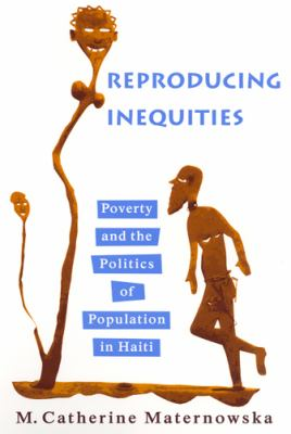 Reproducing Inequities: Poverty and the Politics of Population in Haiti 9780813538549
