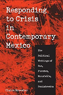 Responding to Crisis in Contemporary Mexico: The Political Writings of Paz, Fuentes, Monsivais, and Poniatowska 9780816524914