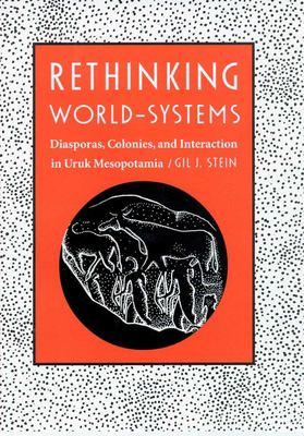 Rethinking World-Systems: Diasporas, Colonies, and Interaction in Uruk Mesopotamia 9780816520091