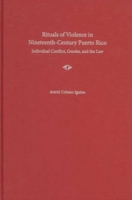 Rituals of Violence in Nineteeth-Century Puerto Rico: Individual Conflict, Gender, and the Law 9780813029962