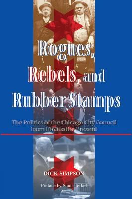 Rogues, Rebels, and Rubber Stamps: The Politics of the Chicago City Council, 1863 to the Present 9780813397634