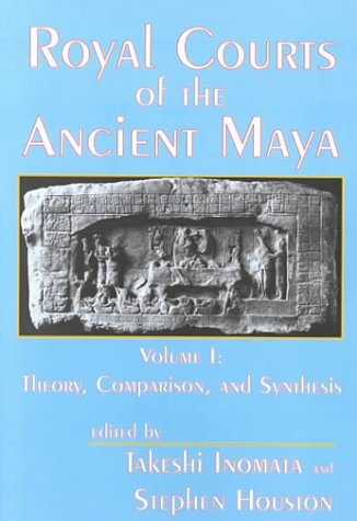Royal Courts of the Ancient Maya: Volume 1: Theory, Comparison, and Synthesis 9780813336404