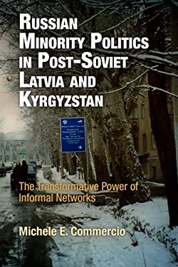 Russian Minority Politics in Post-Soviet Latvia and Kyrgyzstan: The Transformative Power of Informal Networks 9780812242218