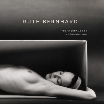 Ruth Bernhard: The Eternal Body: A Collection of Fifty Nudes 9780811877596