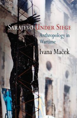 Sarajevo Under Siege: Anthropology in Wartime 9780812221893