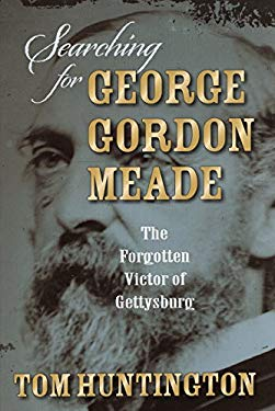 Searching for George Gordon Meade: The Forgotten Victor of Gettysburg 9780811708135