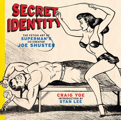 Secret Identity: The Fetish Art of Superman's Co-Creator Joe Shuster 9780810996342