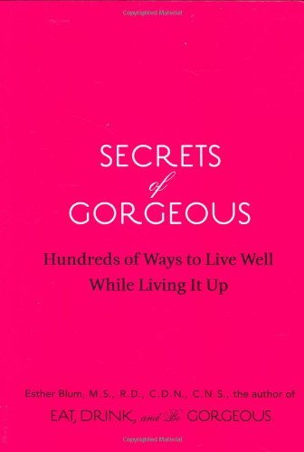 Secrets of Gorgeous: Hundreds of Ways to Live Well While Living It Up 9780811865814