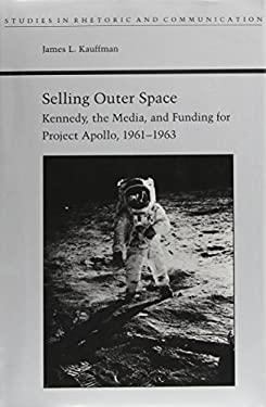 Selling Outer Space: Kennedy, the Media, and Funding for Project Apollo, 1961-1963 - Kauffman, James L.