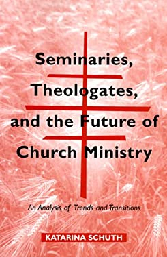 Seminaries, Theologates, and the Future of Church Ministry: An Analysis of Trends and Transitions 9780814658611