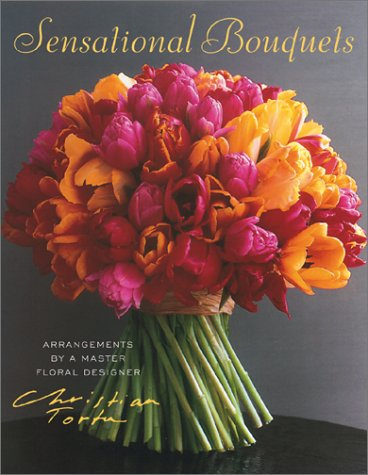 Sensational Bouquets by Christian Tortu: Arrangements by a Master Floral Designer 9780810957312