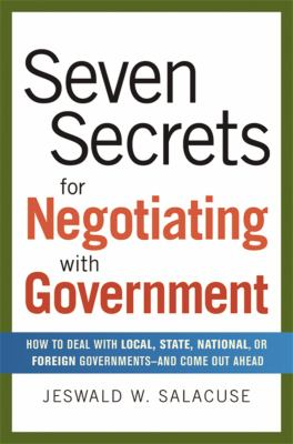Seven Secrets for Negotiating with Government: How to Deal with Local, State, National, or Foreign Governments-And Come Out Ahead 9780814409084