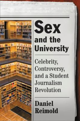 Sex and the University: Celebrity, Controversy, and a Student Journalism Revolution 9780813548067
