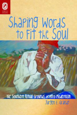 Shaping Words to Fit the Soul: The Southern Ritual Grounds of Afro-Modernism 9780814211120
