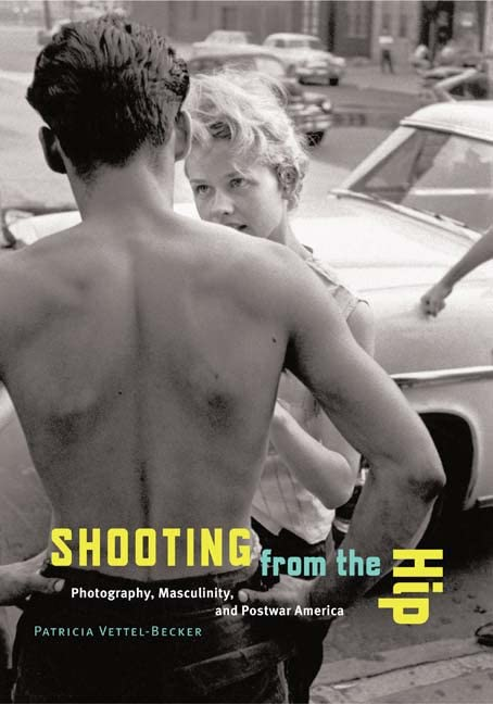 Shooting from the Hip: Photography, Masculinity, and Postwar America 9780816643028