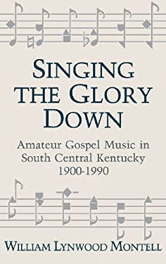 Singing the Glory Down: Amateur Gospel Music in South Central Kentucky, 1900-1990 9780813117577