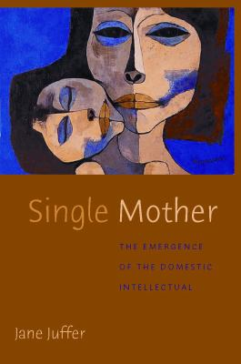 Single Mother: The Emergence of the Domestic Intellectual 9780814742808