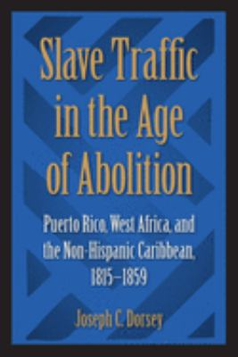 Slave Traffic in the Age of Abolition: Puerto Rico, West Africa, and the Non-Hispanic Caribbean, 1815-1859 9780813024783