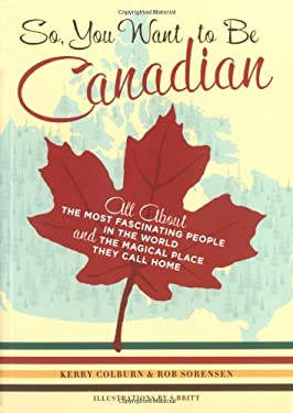 So, You Want to Be Canadian: All about the Most Fascinating People in the World and the Magical Place They Call Home 9780811845359