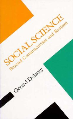 Social Science: Beyond Constructivism and Realism - Delanty, Gerard