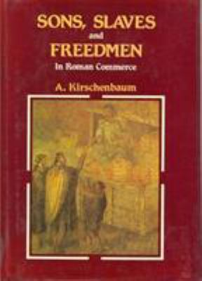 Sons, Slaves and Freedmen in Roman Commerce  by Aaron Kirschenbaum