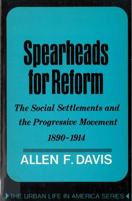 Spearheads for Reform: The Social Settlements and the Progressive Movement, 1890-1914 9780813510736