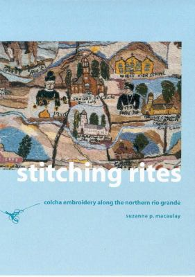 Stitching Rites: Colcha Embroidery Along the Northern Rio Grande 9780816520299
