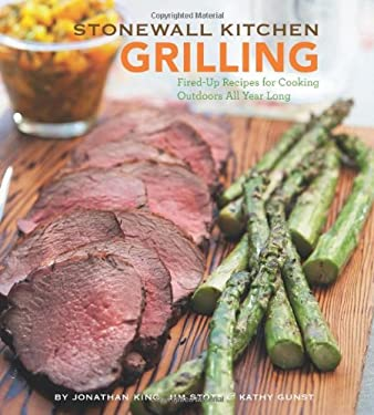 Stonewall Kitchen: Grilling: Fired-Up Recipes for Cooking Outdoors All Year Long Jonathan King, Jim Stott and Kathy Gunst