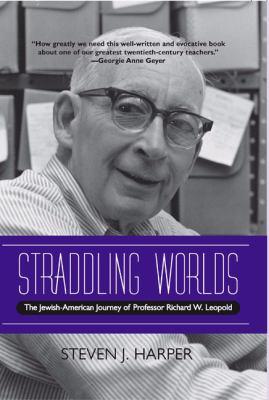 Straddling Worlds: The Jewish-American Journey of Professor Richard W. Leopold 9780810124448