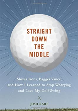 Straight Down the Middle: Shivas Irons, Bagger Vance, and How I Learned to Stop Worrying and Love My Golf Swing 9780811863599
