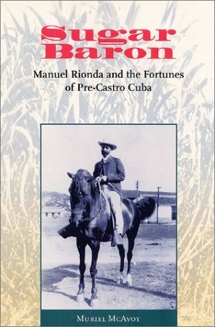Sugar Baron: Manuel Rionda and the Fortunes of Pre-Castro Cuba 9780813026138