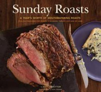 Sunday Roasts: A Year's Worth of Mouthwatering Roasts, from Old-Fashioned Pot Roasts to Glorious Turkeys and Legs of Lamb 9780811879682