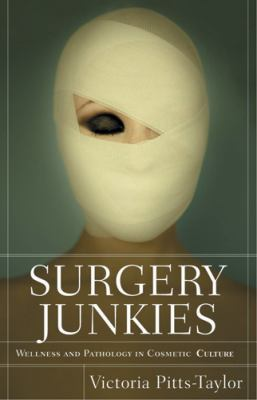 Surgery Junkies: Wellness and Pathology in Cosmetic Culture 9780813540481