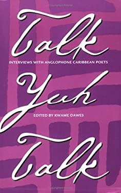 Talk Yuh Talk Talk Yuh Talk: Interviews with Anglophone Caribbean Poets Interviews with Anglophone Caribbean Poets 9780813919461