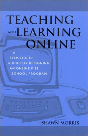 Teaching and Learning Online: A Step-By-Step Guide for Designing an Online K-12 School Program 9780810844049