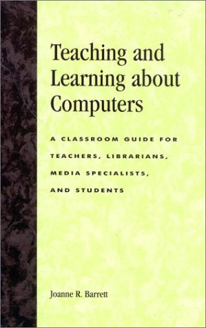 Teaching and Learning about Computers: A Classroom Guide for Teachers, Librarians, Media Specialists, and Students 9780810844506