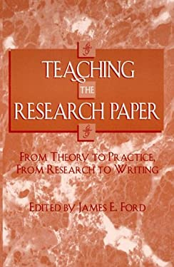Teaching the Research Paper: From Theory to Practice, from Research to Writing 9780810837775
