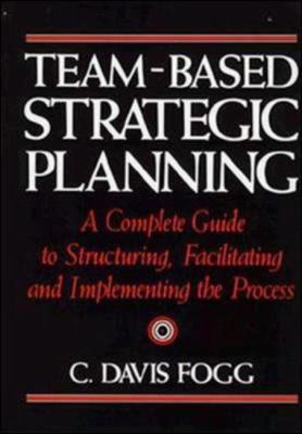 Team-Based Strategic Planning: A Complete Guide to Structuring, Facilitating & Implementing the Process 9780814451274